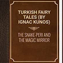 Turkish Fairy Tales: The Snake-Peri and the Magic Mirror (       UNABRIDGED) by Ignac Kunos Narrated by Ksenia Laricheva