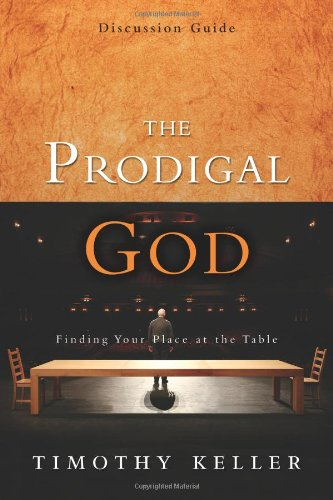 The Prodigal God Discussion Guide: Finding Your Place at the Table, Timothy J. Keller
