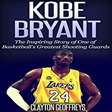 Kobe Bryant: The Inspiring Story of One of Basketball's Greatest Shooting Guards (       UNABRIDGED) by Clayton Geoffreys Narrated by Scott Clem