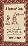 Franz Schmidt A Hangman's Diary: The Journal of Master Franz Schmidt, Public Executioner of Nuremberg, 1573--1617
