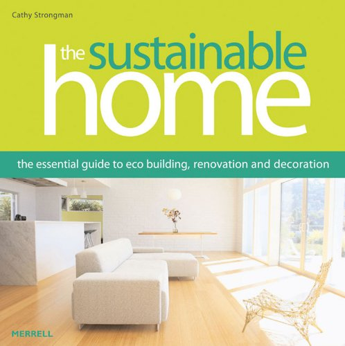 The Sustainable Home: The Essential Guide to Eco Building, Renovation and Decoration