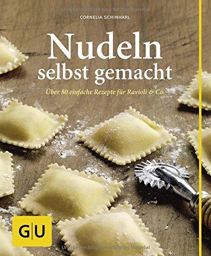 Nudeln selbst gemacht: Über 80 einfache Rezepte für Ravioli & Co.