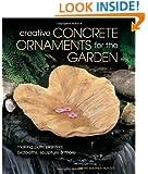 Creative Concrete Ornaments for the Garden: Making Pots, Planters, Birdbaths, Sculpture & More