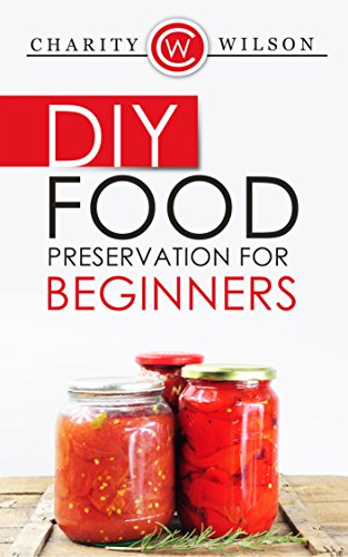 DIY: Food Preservation For Beginners  - An Introduction To Canning, Freezing And Drying Foods (Health Wealth & Happiness Book 55) by Charity Wilson