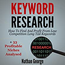 Keyword Research: How to Find and Profit from Low Competition Long Tail Keywords + 33 Profitable Niches Analysed Audiobook by Nathan George Narrated by Clay Willison