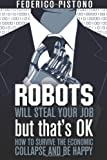 Robots Will Steal Your Job, But That's OK: how to survive the economic collapse and be happy: 1