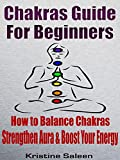 CHAKRAS: CHAKRAS FOR BEGINNERS: Secrets To Balance Chakras, Strengthen Aura, and Boost Your Energy (Yoga - Chakras - Chakras for Beginners - Chakras Books ... Books - Chakras Bible - Chakras Healing)