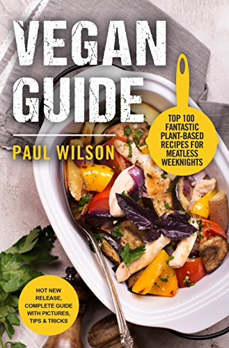 Vegan Guide: Top 100  Fantastic Plant-Based Recipes For Meatless Weeknights by Paul Wilson