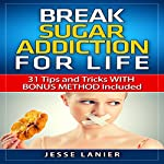 Sugar Addiction: 31 Tips and Tricks with Bonus Method Included to Break Sugar Addiction for Life | Jesse Lanier