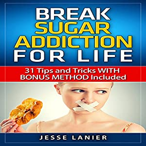 Sugar Addiction: 31 Tips and Tricks with Bonus Method Included to Break Sugar Addiction for Life Audiobook