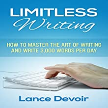 Limitless Writing: How to Master the Art of Writing and Write 3,000 Words Per Day (       UNABRIDGED) by Lance Devoir Narrated by Jason Lovett