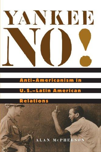 Yankee No!: Anti-Americanism in U.S.-Latin American Relations