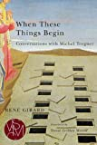 When These Things Begin: Conversations with Michel Treguer (Studies in Violence, Mimesis, & Culture)