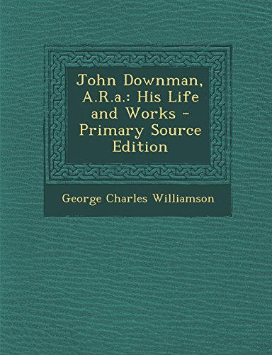 John Downman, A.R.A.: His Life and Works - Primary Source Edition