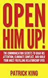 OPEN HIM UP!  The Communication Secrets to Grab His Attention, Eliminate Conflict, and Build your Most Fulfilling Relationship Ever (Dating Advice for ... Women) (Get the Guy, Keep the Guy Book 1)