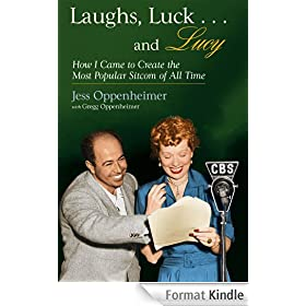 """Laughs, Luck...and Lucy: How I Came to Create the Most Popular Sitcom of All Time (with """"I LOVE LUCY's Lost Scenes"""" and rare Lucille Ball audio) (English Edition)"""
