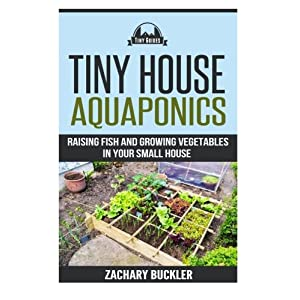 Tiny House Aquaponics: Raising Fish and Growing Vegetables in Your Small Space (Tiny Guides) (Volume 2)