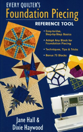 Every Quilter's Foundation Piecing Refer: Easy-to-Use, Step-by-Step Basics  Adapt Any Block for Foundation Piecing  Techniques, Tips & Tricks  Bonus 73 Blocks