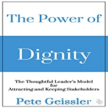 The Power of Dignity: The Thoughtful Leader's Model for Attracting and Keeping Stakeholders Audiobook by Pete Geissler Narrated by Philip Andrew Hodges