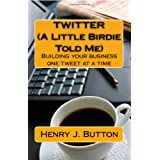 Twitter (A Little Birdie Told Me): Building your business one tweet at a time ~ Henry J. Button