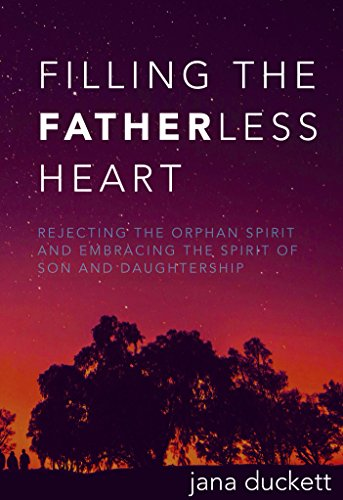 Filling The Fatherless Heart |Revealing The Father| Son and Daughtership: Rejecting the Orphan Spirit and Embracing the Spirit of Son and Daughtership PDF