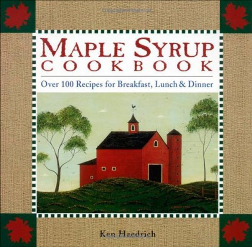 Maple Syrup Cookbook: 100 Recipes for Breakfast, Lunch & Dinner by Ken Haedrich