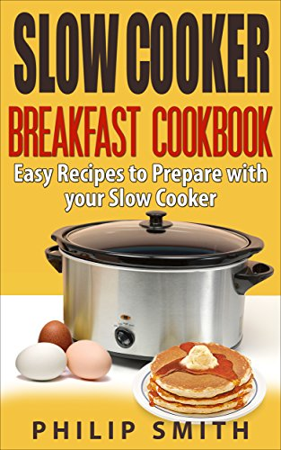 Slow Cooker Breakfast Cookbook. Easy Recipes to Prepare with your Slow Cooker. by Philip Smith