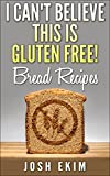 I Cant Believe This Is Gluten Free! Bread Recipes: Gluten Free Bread Recipes That Taste Great, Will Help to Reduce Gluten Allergy Symptoms, Gluten Intolerance Symptoms and Celiac symptoms