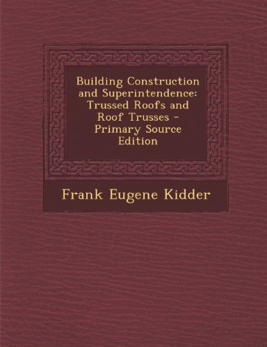 Building Construction and Superintendence: Trussed Roofs and Roof Trusses - Primary Source Edition