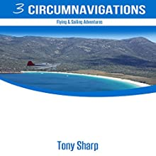 Three Circumnavigations: Flying & Sailing Adventures (       UNABRIDGED) by Tony Sharp Narrated by Tony Sharp