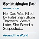 Her Dad Was Killed by Palestinian Stone Throwers. Weeks Later, She Saved a Suspected Stabber's Life. | Ruth Eglash