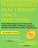 Permanently Beat Urinary Tract Infections: Proven Step-By-Step Cure for Urinary Tract Infection and Cystitis. All Natural, Lasting Uti Remedies That W
