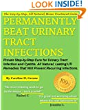 Permanently Beat Urinary Tract Infections: Proven Step-by-Step Cure for Urinary Tract Infection and Cystitis. All Natural, Lasting UTI Remedies That ... Infections (Women's Health Expert Series)