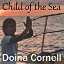 Child of the Sea: A Memoir of a Sailing Childhood Audiobook by Doina Cornell Narrated by Tanya S. Bartlett