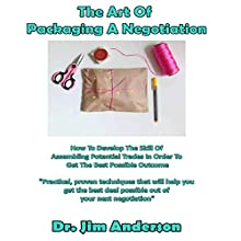 The Art of Packaging a Negotiation: How to Develop the Skill of Assembling Potential Trades in Order to Get the Best Possible Outcome Audiobook by Jim Anderson Narrated by Dr. Jim Anderson