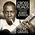 Crossroads: The Life and Afterlife of Blues Legend Robert Johnson (       UNABRIDGED) by Tom Graves Narrated by Tom Graves