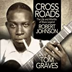 Crossroads: The Life and Afterlife of Blues Legend Robert Johnson | Tom Graves