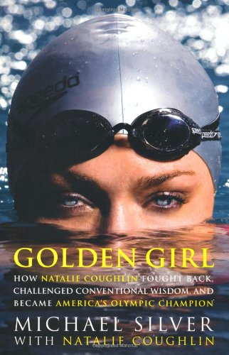 Golden Girl: How Natalie Coughlin Fought Back, Challenged Conventional Wisdom, and Became America&#39;s Olympic Champion