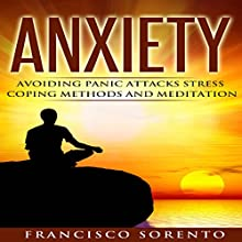 Anxiety: Avoiding Panic Attacks, Stress, Coping Methods, and Meditation Audiobook by Francisco Sorento Narrated by Ron Welch