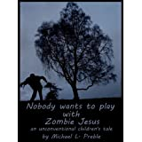 Nobody Wants to Play With Zombie Jesus: An Unconventional Children's Taleby Michael L. Preble