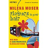 "Flowers in your hair: Wie man in San Francisco gl�cklich wirdvon ""Milena Moser"""