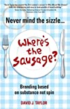 Never Mind the Sizzle...Where's the Sausage?: Branding based on substance not spin
