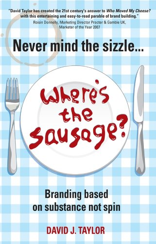David Taylor - Never Mind the Sizzle...Where's the Sausage: Branding based on substance not spin
