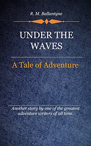 R. M. Ballantyne - Under the Waves (Illustrated): A Tale Of Adventure