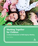 Gary Walker Working Together for Children: A Critical Introduction to Multi-Agency Working