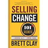Selling Change: 101+ Secrets for Growing Sales by Leading Change ~ Brett Clay