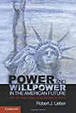 Power and Willpower in the American Future: Why the United States Is Not Destined to Decline