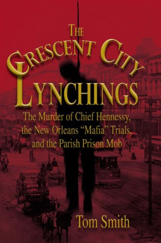 The Crescent City Lynchings: The Murder of Chief Hennessy, the New Orleans 'Mafia' Trials, and the Parish Prison Mob, Tom Smith