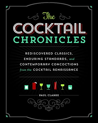 The Cocktail Chronicles: Rediscovered Classics, Enduring Standards, and Contemporary Concoctions from the Cocktail Renaissance by Paul Clarke