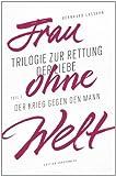 Frau ohne Welt: Trilogie zur Rettung der Liebe von Bernhard Lassahn. Tel 1: Der Krieg gegen den Mann